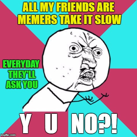 21 Pilots - Heathens | ALL MY FRIENDS ARE MEMERS TAKE IT SLOW Y   U   NO?! EVERYDAY THEY'LL ASK YOU | image tagged in y u no music | made w/ Imgflip meme maker