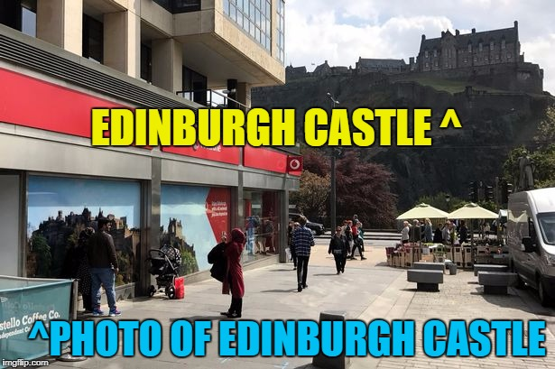 Why pose for a photo in front of a photo when the real thing's right there? | EDINBURGH CASTLE ^ ^PHOTO OF EDINBURGH CASTLE | image tagged in memes,edinburgh castle,tourist,can't see the wood for the trees | made w/ Imgflip meme maker