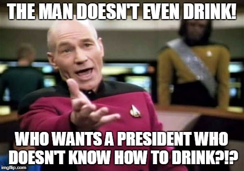 Picard Wtf Meme | THE MAN DOESN'T EVEN DRINK! WHO WANTS A PRESIDENT WHO DOESN'T KNOW HOW TO DRINK?!? | image tagged in memes,picard wtf | made w/ Imgflip meme maker