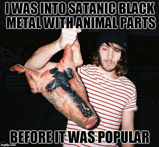 I want to move to Norway, but you've probably never heard of it | I WAS INTO SATANIC BLACK METAL WITH ANIMAL PARTS BEFORE IT WAS POPULAR | image tagged in black metal hipster,memes,black metal,heavy metal,hipster,rock and roll | made w/ Imgflip meme maker