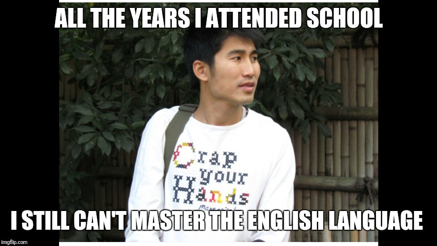 English language  | ALL THE YEARS I ATTENDED SCHOOL I STILL CAN'T MASTER THE ENGLISH LANGUAGE | image tagged in english only | made w/ Imgflip meme maker
