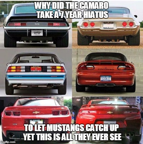 Camaros | WHY DID THE CAMARO TAKE A 7 YEAR HIATUS TO LET MUSTANGS CATCH UP YET THIS IS ALL THEY EVER SEE | image tagged in camaro,mustang,racing,drag race,spectroracing,camaross | made w/ Imgflip meme maker
