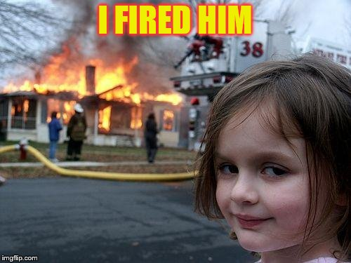 Disaster Girl Meme | I FIRED HIM | image tagged in memes,disaster girl | made w/ Imgflip meme maker