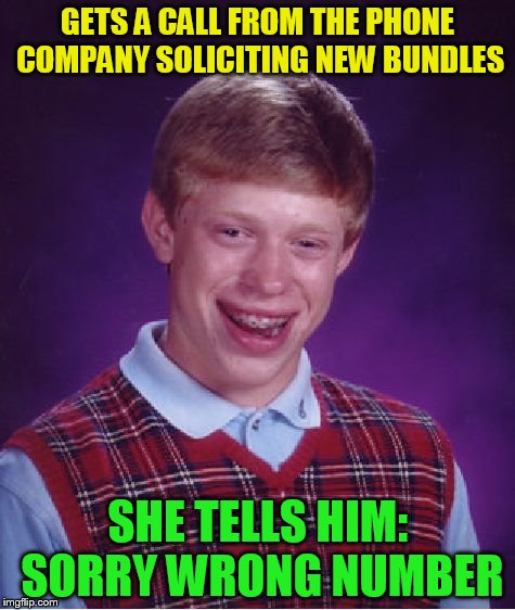 Bad Luck Brian Meme | GETS A CALL FROM THE PHONE COMPANY SOLICITING NEW BUNDLES SHE TELLS HIM: SORRY WRONG NUMBER | image tagged in memes,bad luck brian | made w/ Imgflip meme maker