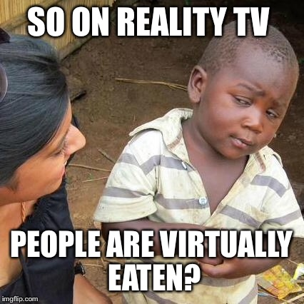 Third World Skeptical Kid Meme | SO ON REALITY TV PEOPLE ARE VIRTUALLY EATEN? | image tagged in memes,third world skeptical kid | made w/ Imgflip meme maker