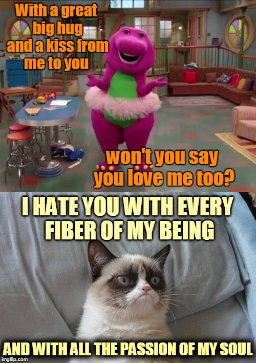 Grumpy Cat vs. Barney the Dinosaur | With a great big hug and a kiss from me to you AND WITH ALL THE PASSION OF MY SOUL won't you say you love me too? I HATE YOU WITH EVERY FIBE | image tagged in memes,kids,barney,barney the dinosaur,grumpy cat,grumpy cat bed | made w/ Imgflip meme maker