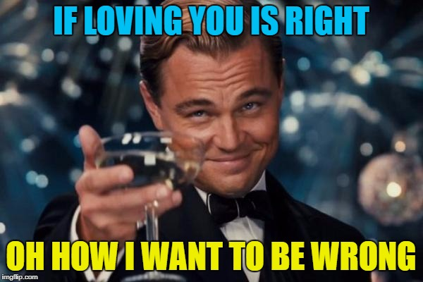 Leonardo Dicaprio Cheers Meme | IF LOVING YOU IS RIGHT OH HOW I WANT TO BE WRONG | image tagged in memes,leonardo dicaprio cheers | made w/ Imgflip meme maker
