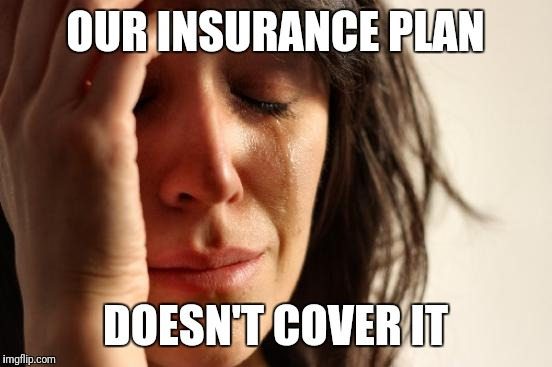 First World Problems Meme | OUR INSURANCE PLAN DOESN'T COVER IT | image tagged in memes,first world problems | made w/ Imgflip meme maker