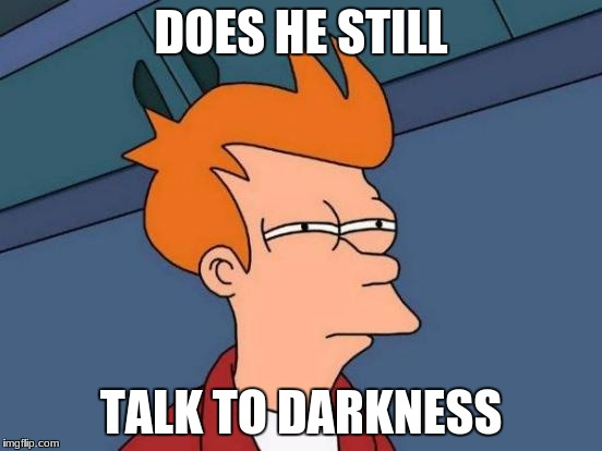 Futurama Fry Meme | DOES HE STILL TALK TO DARKNESS | image tagged in memes,futurama fry | made w/ Imgflip meme maker