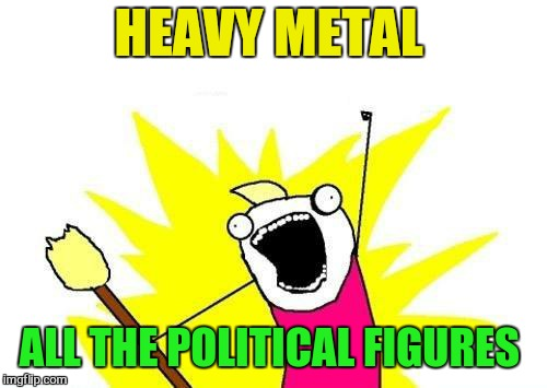 X All The Y Meme | HEAVY METAL ALL THE POLITICAL FIGURES | image tagged in memes,x all the y | made w/ Imgflip meme maker