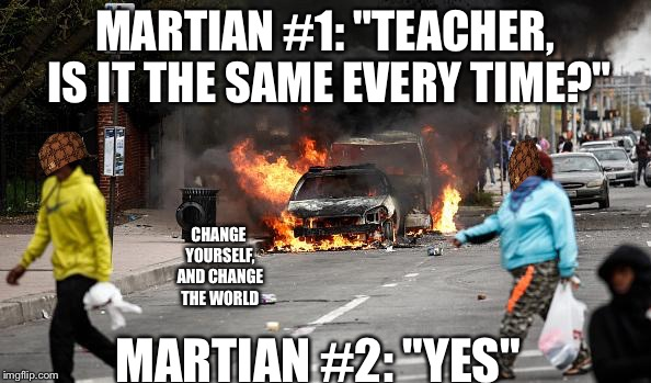 "Baltimore Riots | MARTIAN #1: ""TEACHER, IS IT THE SAME EVERY TIME?"" MARTIAN #2: ""YES"" CHANGE YOURSELF, AND CHANGE THE WORLD 
