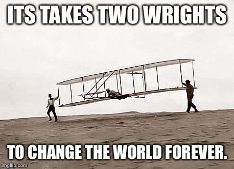 Just two. | ITS TAKES TWO WRIGHTS TO CHANGE THE WORLD FOREVER. | image tagged in wright,brothers,circus,airplane,history | made w/ Imgflip meme maker