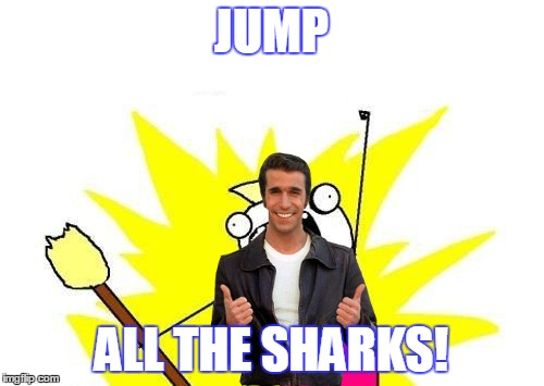 X All The Y Meme | JUMP ALL THE SHARKS! | image tagged in memes,x all the y | made w/ Imgflip meme maker