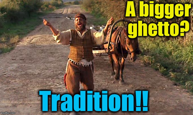 A bigger ghetto? Tradition!! | made w/ Imgflip meme maker