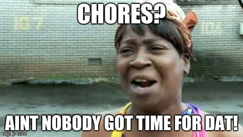 Aint Nobody Got Time For That Meme | CHORES? AINT NOBODY GOT TIME FOR DAT! | image tagged in memes,aint nobody got time for that | made w/ Imgflip meme maker
