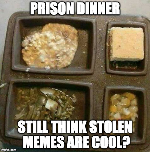 When you steal a meme you don't just hurt yourself. | PRISON DINNER STILL THINK STOLEN MEMES ARE COOL? | image tagged in prison dinner,stolen memes week,i actually don't care,iwanttobebacon,iwanttobebaconcom | made w/ Imgflip meme maker