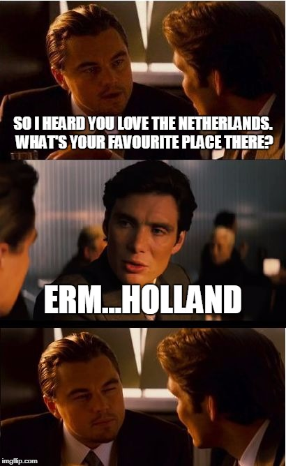 Netherlands = Holland. Why do people not understand that? | SO I HEARD YOU LOVE THE NETHERLANDS. WHAT'S YOUR FAVOURITE PLACE THERE? ERM...HOLLAND | image tagged in memes,inception | made w/ Imgflip meme maker