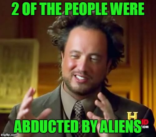 Ancient Aliens Meme | 2 OF THE PEOPLE WERE ABDUCTED BY ALIENS | image tagged in memes,ancient aliens | made w/ Imgflip meme maker