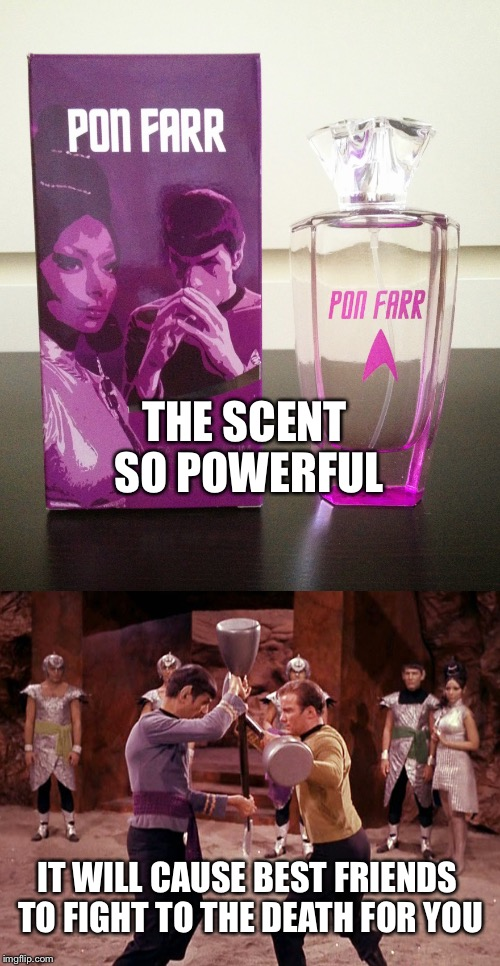 Is it pheromones or is it Pon Farr? | THE SCENT SO POWERFUL IT WILL CAUSE BEST FRIENDS TO FIGHT TO THE DEATH FOR YOU | image tagged in star trek,pon farr,perfume,pheromones,memes | made w/ Imgflip meme maker
