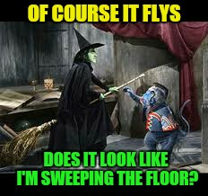 OF COURSE IT FLYS DOES IT LOOK LIKE I'M SWEEPING THE FLOOR? | made w/ Imgflip meme maker
