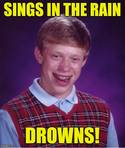Bad Luck Brian Meme | SINGS IN THE RAIN DROWNS! | image tagged in memes,bad luck brian | made w/ Imgflip meme maker
