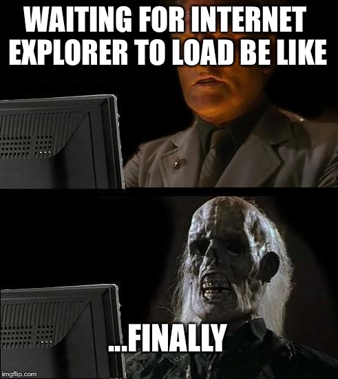Ill Just Wait Here Meme | WAITING FOR INTERNET EXPLORER TO LOAD BE LIKE ...FINALLY | image tagged in memes,ill just wait here,funny | made w/ Imgflip meme maker