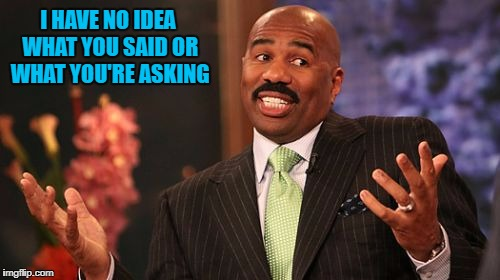 Steve Harvey Meme | I HAVE NO IDEA WHAT YOU SAID OR WHAT YOU'RE ASKING | image tagged in memes,steve harvey | made w/ Imgflip meme maker