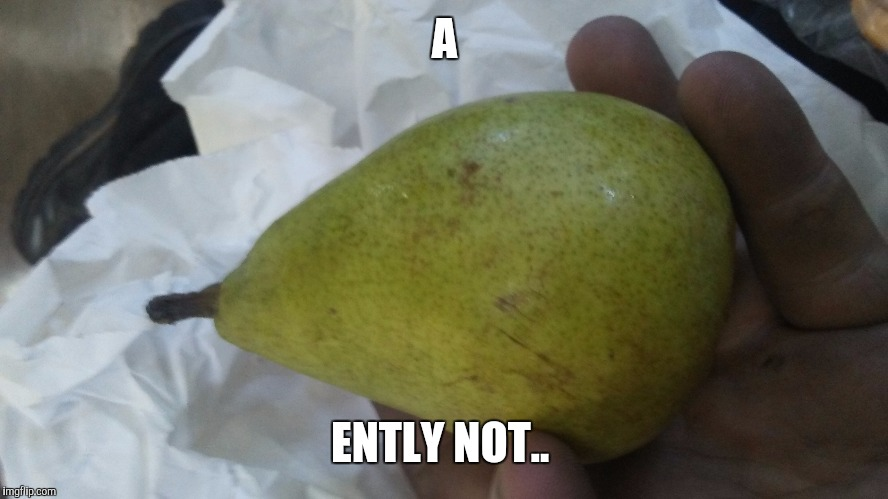 A ENTLY NOT.. | image tagged in pear | made w/ Imgflip meme maker