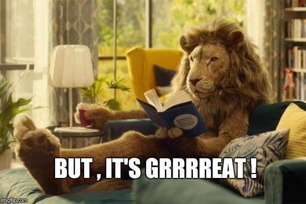 Lion relaxing | BUT , IT'S GRRRREAT ! | image tagged in lion relaxing | made w/ Imgflip meme maker