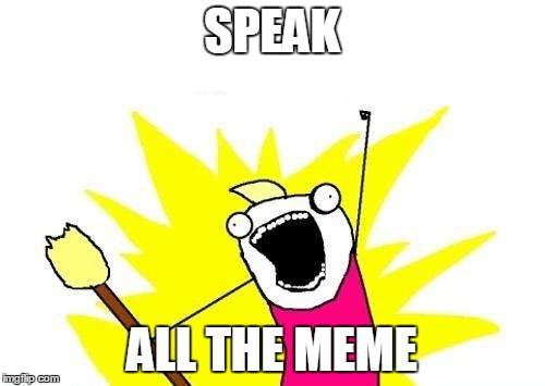 X All The Y Meme | SPEAK ALL THE MEME | image tagged in memes,x all the y | made w/ Imgflip meme maker