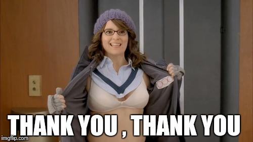 THANK YOU , THANK YOU | image tagged in tina fey flashing | made w/ Imgflip meme maker