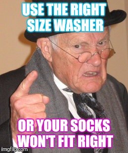 Back In My Day Meme | USE THE RIGHT SIZE WASHER OR YOUR SOCKS WON'T FIT RIGHT | image tagged in memes,back in my day | made w/ Imgflip meme maker