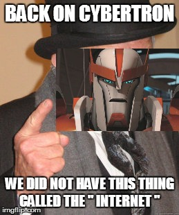 "Back In My Day Meme | BACK ON CYBERTRON WE DID NOT HAVE THIS THING CALLED THE "" INTERNET "" 