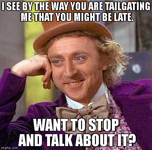 go away beast. | I SEE BY THE WAY YOU ARE TAILGATING ME THAT YOU MIGHT BE LATE. WANT TO STOP AND TALK ABOUT IT? | image tagged in memes,creepy condescending wonka,ass rider,tailgate | made w/ Imgflip meme maker