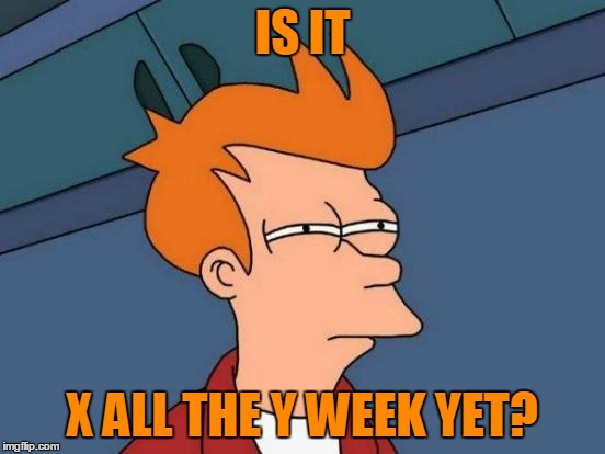 Futurama Fry Meme | IS IT X ALL THE Y WEEK YET? | image tagged in memes,futurama fry | made w/ Imgflip meme maker