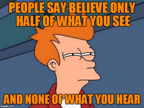 Futurama Fry Meme | PEOPLE SAY BELIEVE ONLY HALF OF WHAT YOU SEE AND NONE OF WHAT YOU HEAR | image tagged in memes,futurama fry | made w/ Imgflip meme maker