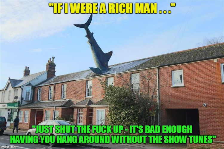 """IF I WERE A RICH MAN . . ."" ""JUST SHUT THE F**K UP - IT'S BAD ENOUGH HAVING YOU HANG AROUND WITHOUT THE SHOW TUNES"" 