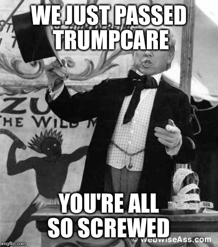 WE JUST PASSED TRUMPCARE YOU'RE ALL SO SCREWED | made w/ Imgflip meme maker