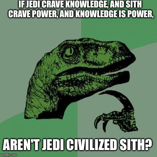 Philosoraptor Meme | IF JEDI CRAVE KNOWLEDGE, AND SITH CRAVE POWER, AND KNOWLEDGE IS POWER, AREN'T JEDI CIVILIZED SITH? | image tagged in memes,philosoraptor | made w/ Imgflip meme maker