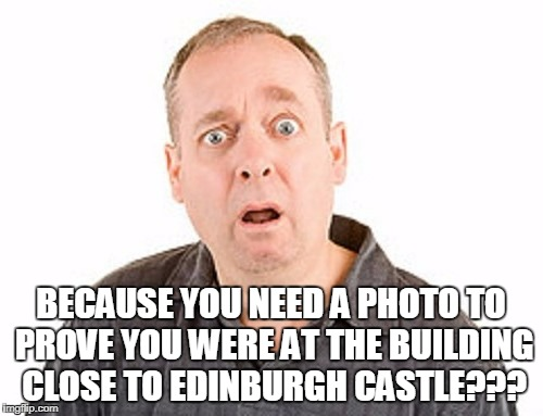 BECAUSE YOU NEED A PHOTO TO PROVE YOU WERE AT THE BUILDING CLOSE TO EDINBURGH CASTLE??? | made w/ Imgflip meme maker