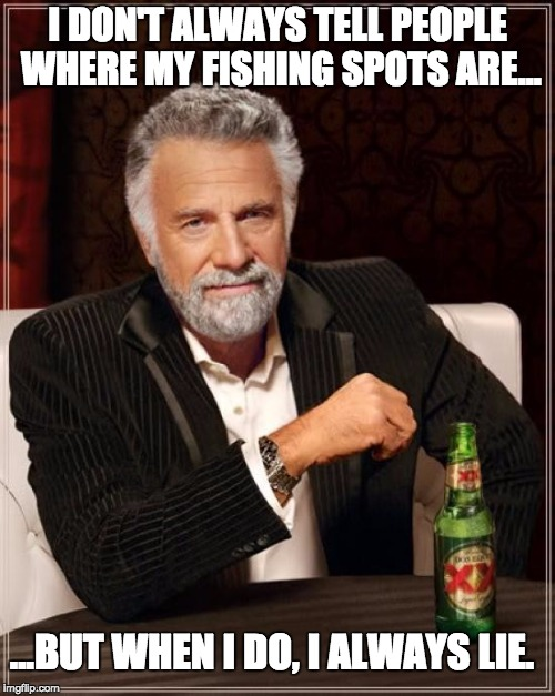 Created for my online fly fishing store. | I DON'T ALWAYS TELL PEOPLE WHERE MY FISHING SPOTS ARE... ...BUT WHEN I DO, I ALWAYS LIE. | image tagged in memes,the most interesting man in the world | made w/ Imgflip meme maker