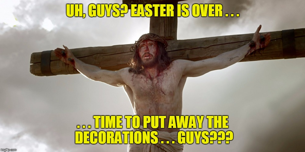 UH, GUYS? EASTER IS OVER . . . . . . TIME TO PUT AWAY THE DECORATIONS . . . GUYS??? | made w/ Imgflip meme maker