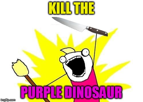 X All The Y Meme | KILL THE PURPLE DINOSAUR | image tagged in memes,x all the y | made w/ Imgflip meme maker