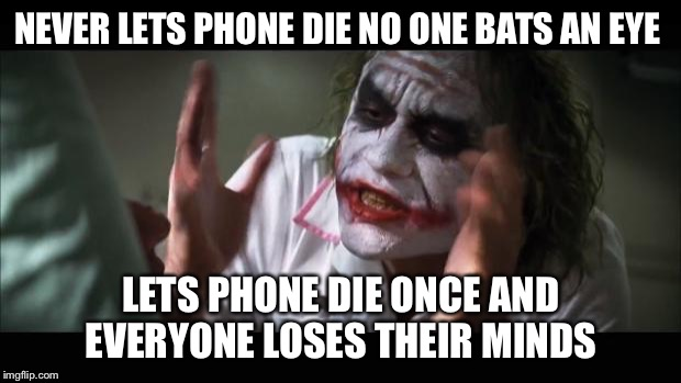 And everybody loses their minds Meme | NEVER LETS PHONE DIE NO ONE BATS AN EYE LETS PHONE DIE ONCE AND EVERYONE LOSES THEIR MINDS | image tagged in memes,and everybody loses their minds | made w/ Imgflip meme maker