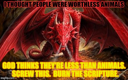 I THOUGHT PEOPLE WERE WORTHLESS ANIMALS GOD THINKS THEY'RE LESS THAN ANIMALS.  SCREW THIS.  BURN THE SCRIPTURE. | made w/ Imgflip meme maker