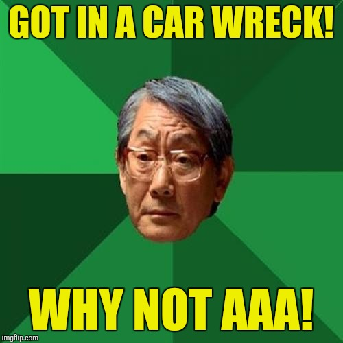 High Expectations Asian Father Meme | GOT IN A CAR WRECK! WHY NOT AAA! | image tagged in memes,high expectations asian father | made w/ Imgflip meme maker