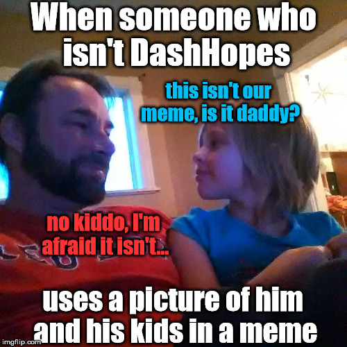 If you use a picture of another memer, does it count as a stolen meme? | When someone who isn't DashHopes uses a picture of him and his kids in a meme this isn't our meme, is it daddy? no kiddo, I'm afraid it isn' | image tagged in memes,dashhopes | made w/ Imgflip meme maker