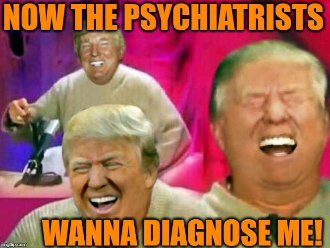 HAHAHAHAHAHAHAHAHAHAHA HAHAHAHAHAHAHAHA HAHAHAHAHAHAHA HAHAHAHAHAHAHAHAHAHAAAAA | NOW THE PSYCHIATRISTS WANNA DIAGNOSE ME! | image tagged in donald trump | made w/ Imgflip meme maker