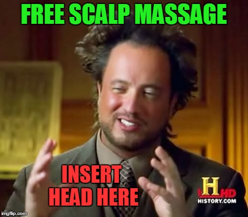 Ancient Aliens Meme | FREE SCALP MASSAGE INSERT HEAD HERE | image tagged in memes,ancient aliens | made w/ Imgflip meme maker
