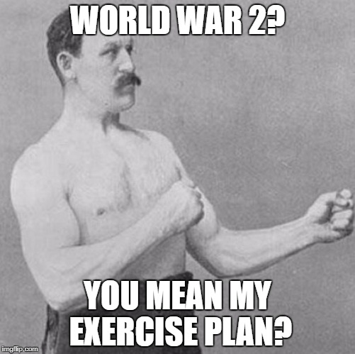 over manly man | WORLD WAR 2? YOU MEAN MY EXERCISE PLAN? | image tagged in over manly man | made w/ Imgflip meme maker